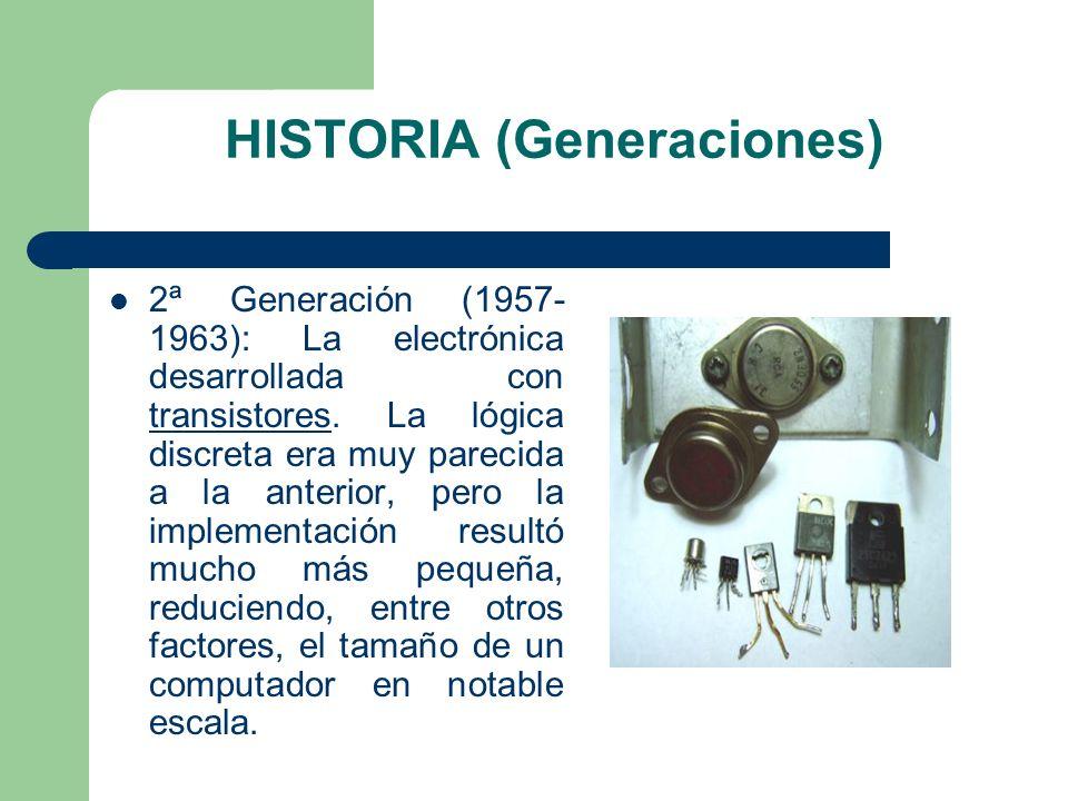 HISTORIA (Generaciones) 2ª Generación (1957- 1963): La electrónica desarrollada con transistores. La lógica discreta era muy parecida a la anterior, p