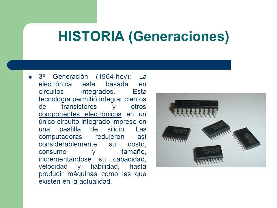 HISTORIA (Generaciones) 3ª Generación (1964-hoy): La electrónica esta basada en circuitos integrados. Esta tecnología permitió integrar cientos de tra