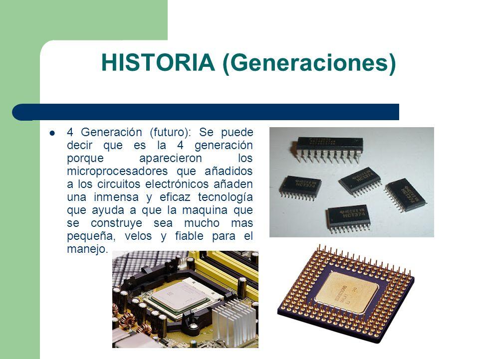 HISTORIA (Generaciones) 4 Generación (futuro): Se puede decir que es la 4 generación porque aparecieron los microprocesadores que añadidos a los circu
