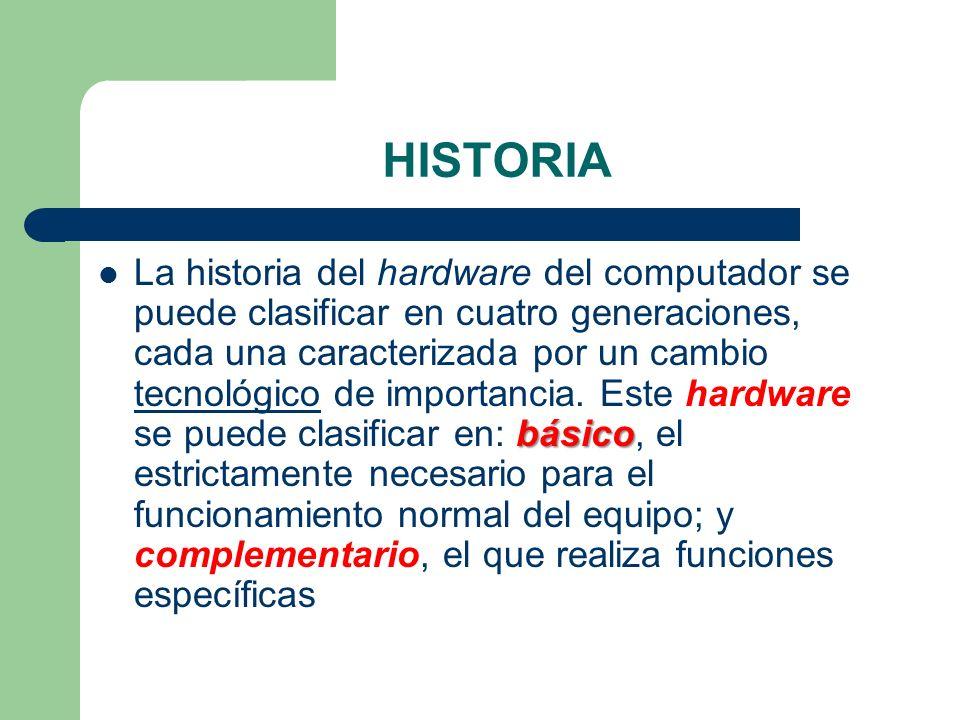 HISTORIA básico La historia del hardware del computador se puede clasificar en cuatro generaciones, cada una caracterizada por un cambio tecnológico d