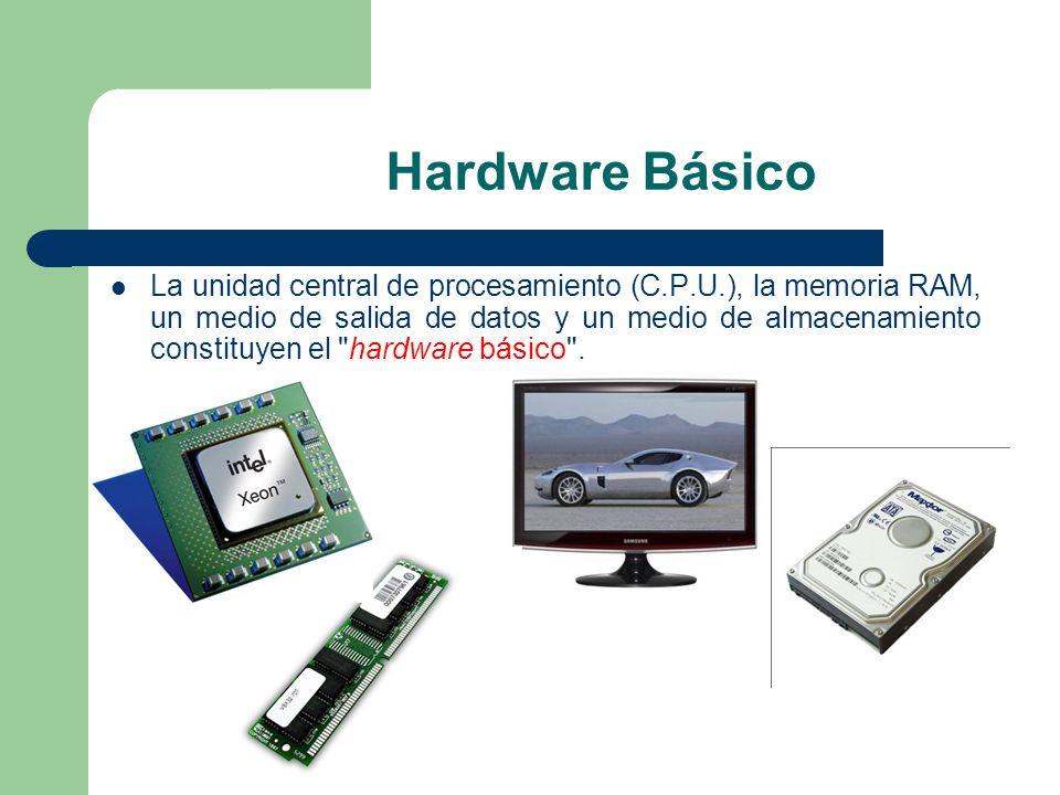 Hardware Básico La unidad central de procesamiento (C.P.U.), la memoria RAM, un medio de salida de datos y un medio de almacenamiento constituyen el