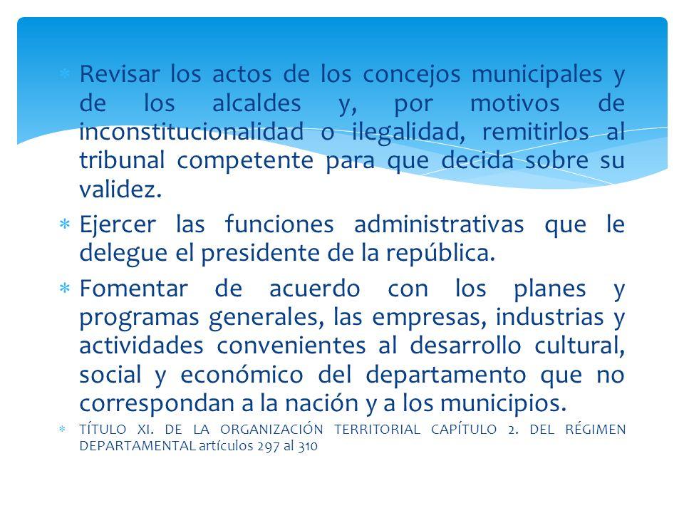 Revisar los actos de los concejos municipales y de los alcaldes y, por motivos de inconstitucionalidad o ilegalidad, remitirlos al tribunal competente