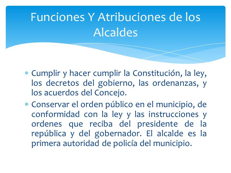 Cumplir y hacer cumplir la Constitución, la ley, los decretos del gobierno, las ordenanzas, y los acuerdos del Concejo. Conservar el orden público en