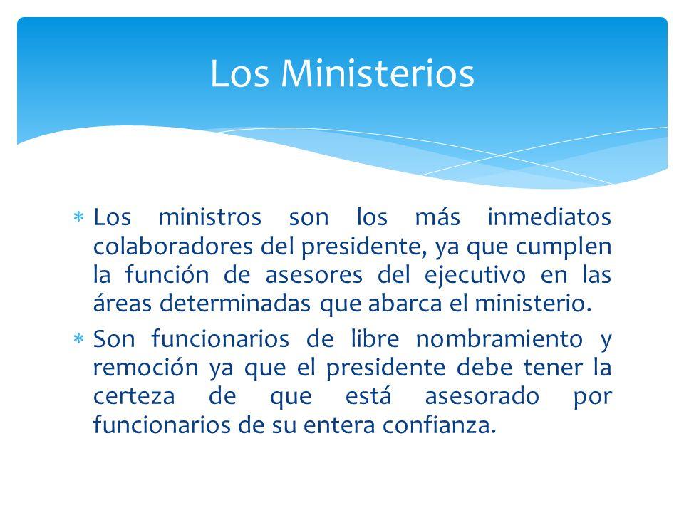 Los ministros son los más inmediatos colaboradores del presidente, ya que cumplen la función de asesores del ejecutivo en las áreas determinadas que a