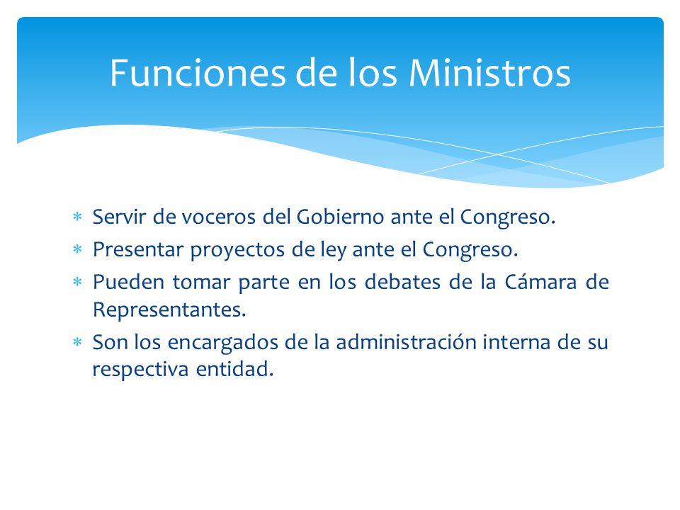 Servir de voceros del Gobierno ante el Congreso. Presentar proyectos de ley ante el Congreso. Pueden tomar parte en los debates de la Cámara de Repres