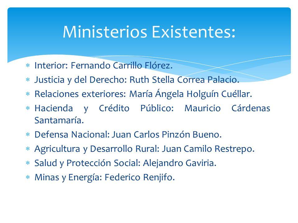 Ministerios Existentes: Interior: Fernando Carrillo Flórez. Justicia y del Derecho: Ruth Stella Correa Palacio. Relaciones exteriores: María Ángela Ho