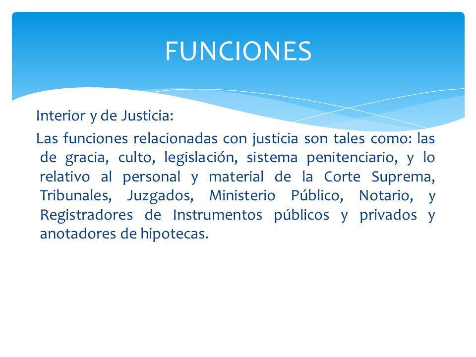 Interior y de Justicia: Las funciones relacionadas con justicia son tales como: las de gracia, culto, legislación, sistema penitenciario, y lo relativ