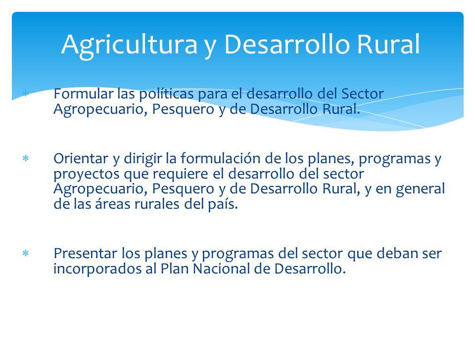 Formular las políticas para el desarrollo del Sector Agropecuario, Pesquero y de Desarrollo Rural. Orientar y dirigir la formulación de los planes, pr