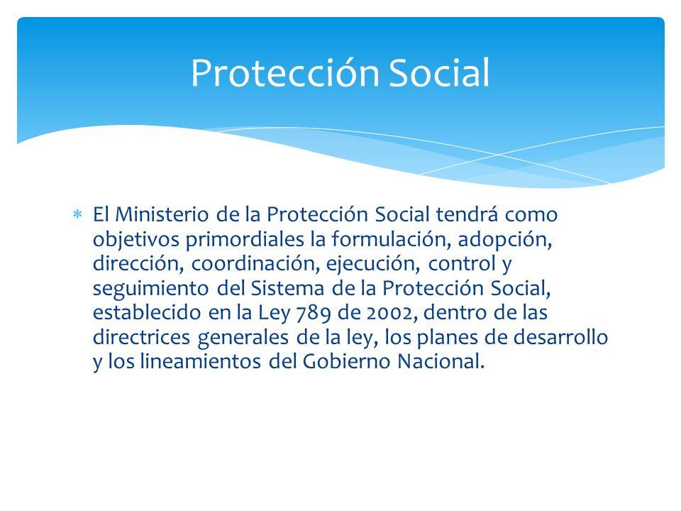 El Ministerio de la Protección Social tendrá como objetivos primordiales la formulación, adopción, dirección, coordinación, ejecución, control y segui