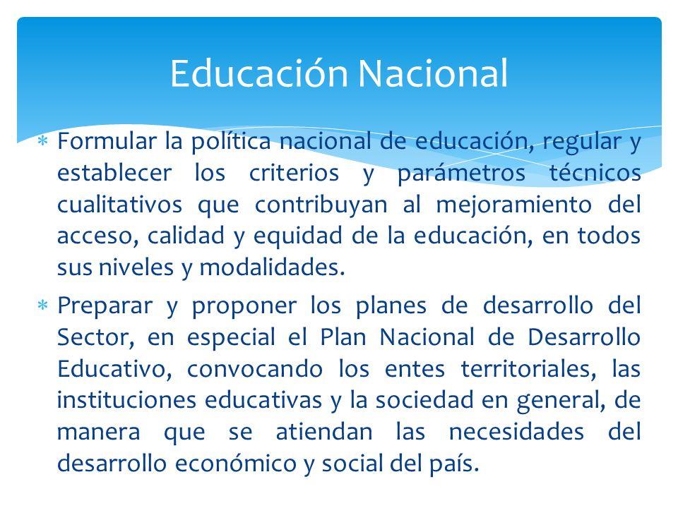 Formular la política nacional de educación, regular y establecer los criterios y parámetros técnicos cualitativos que contribuyan al mejoramiento del