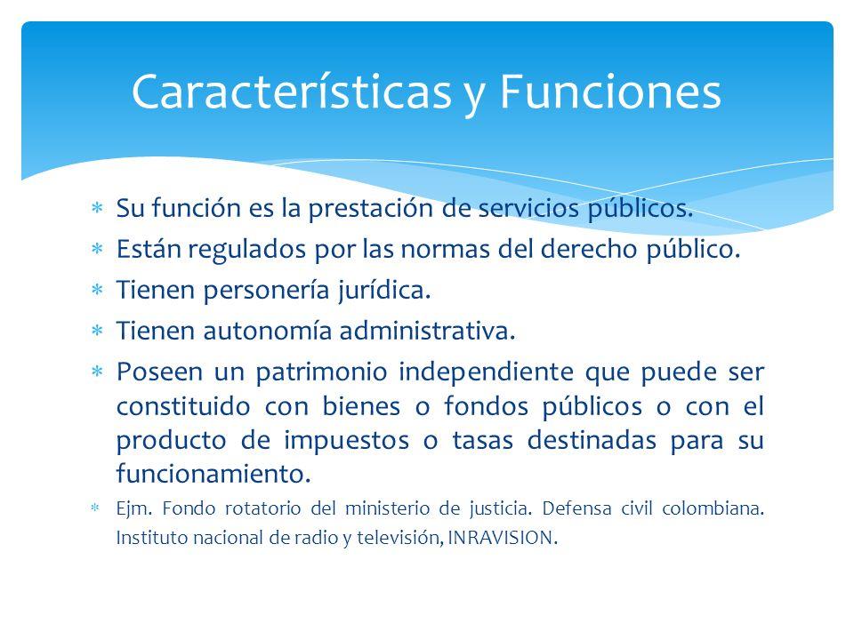 Su función es la prestación de servicios públicos. Están regulados por las normas del derecho público. Tienen personería jurídica. Tienen autonomía ad