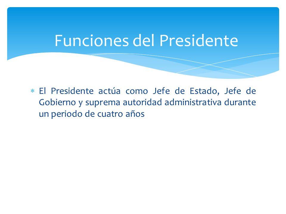 El Presidente actúa como Jefe de Estado, Jefe de Gobierno y suprema autoridad administrativa durante un periodo de cuatro años Funciones del President