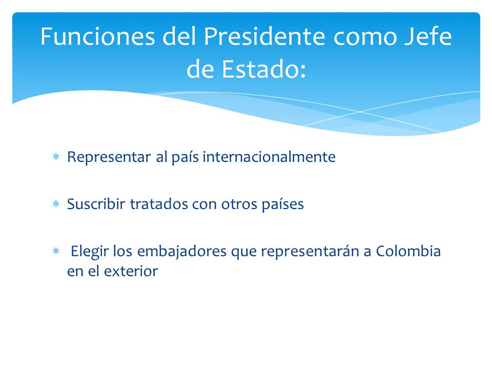Representar al país internacionalmente Suscribir tratados con otros países Elegir los embajadores que representarán a Colombia en el exterior Funcione