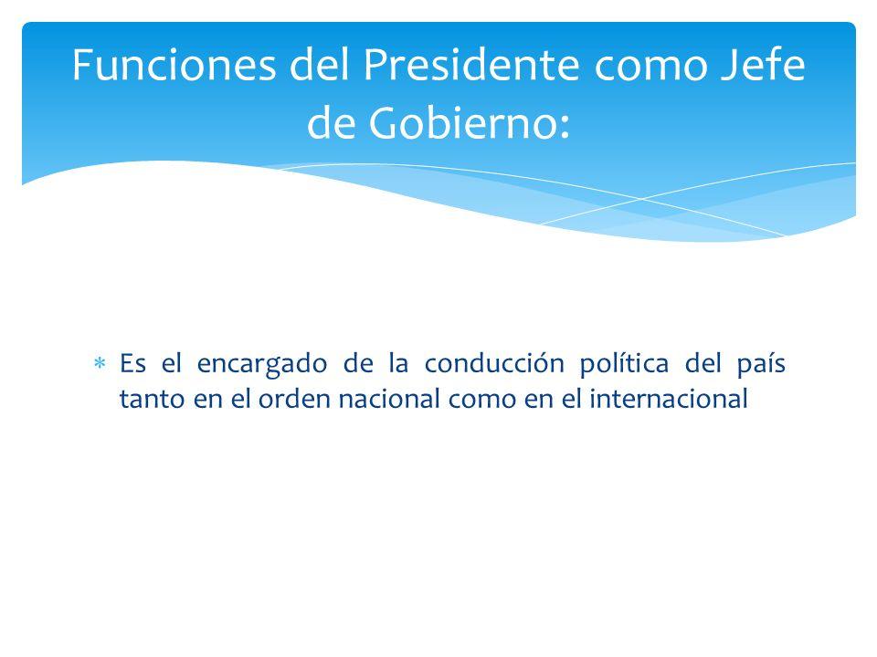 Es el encargado de la conducción política del país tanto en el orden nacional como en el internacional Funciones del Presidente como Jefe de Gobierno: