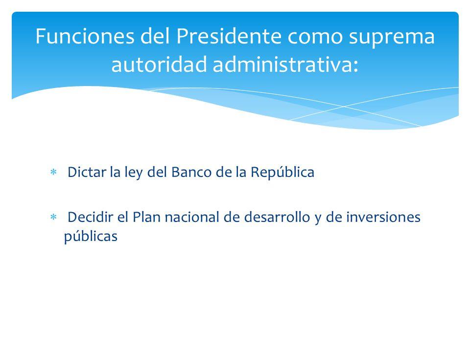 Dictar la ley del Banco de la República Decidir el Plan nacional de desarrollo y de inversiones públicas Funciones del Presidente como suprema autorid