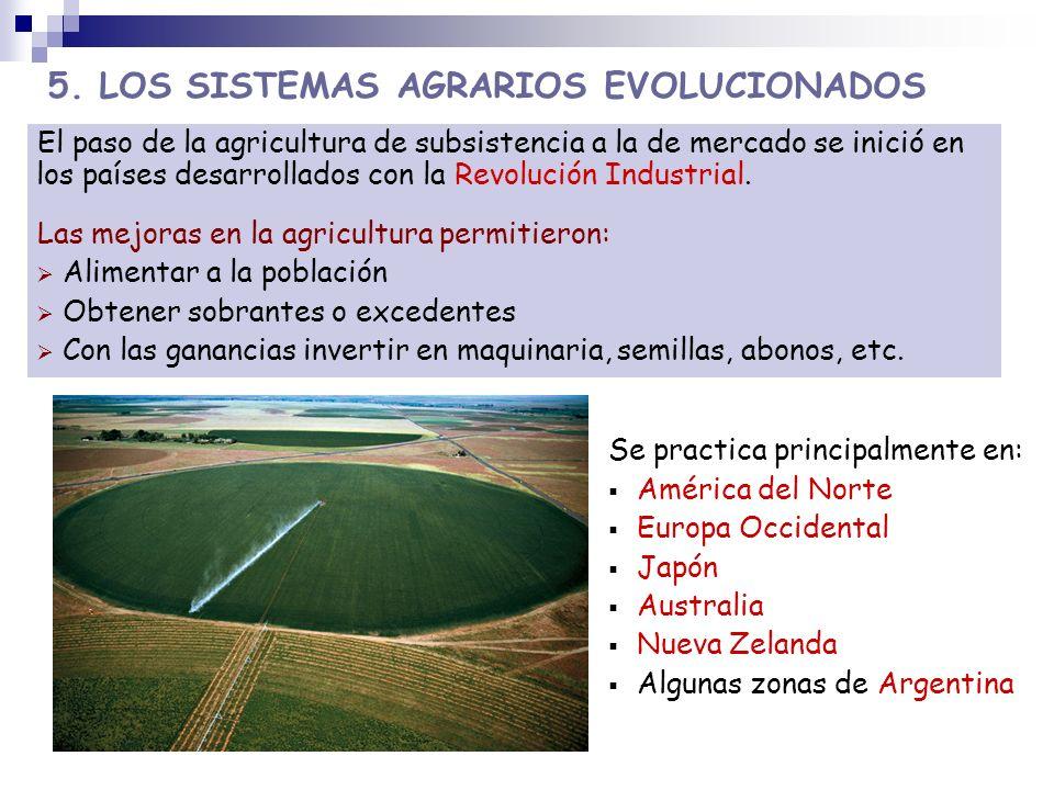 5. LOS SISTEMAS AGRARIOS EVOLUCIONADOS Se practica principalmente en: América del Norte Europa Occidental Japón Australia Nueva Zelanda Algunas zonas
