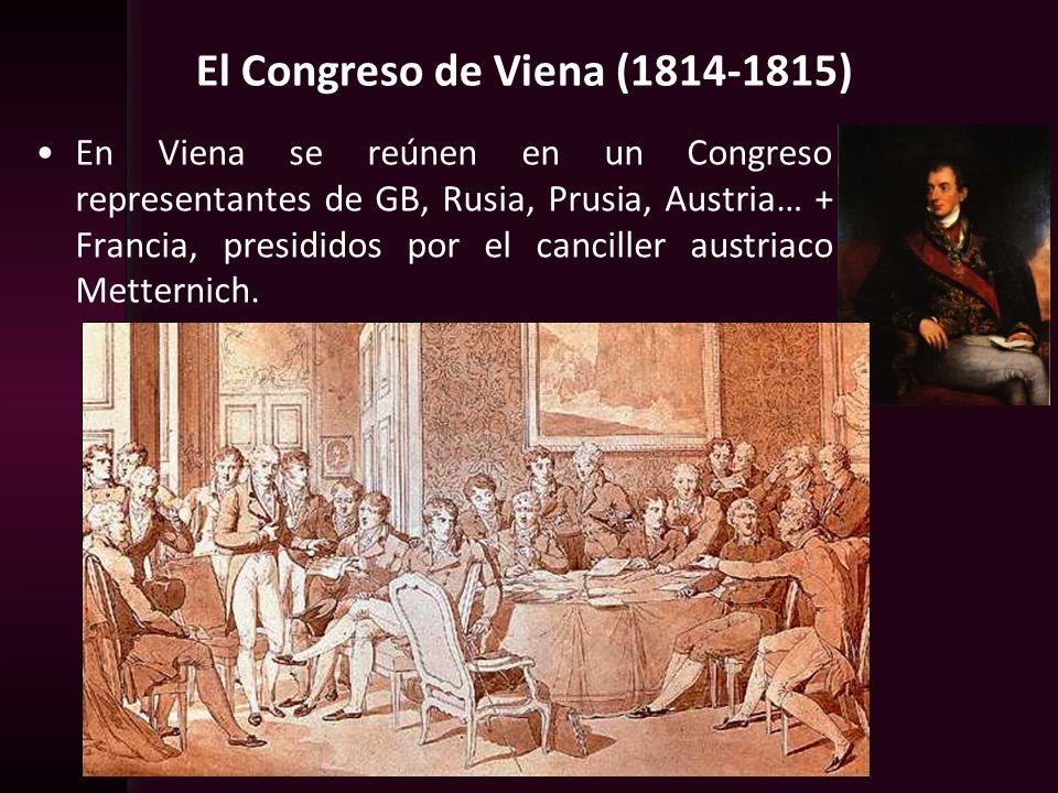 El Congreso de Viena (1814-1815) En Viena se reúnen en un Congreso representantes de GB, Rusia, Prusia, Austria… + Francia, presididos por el cancille