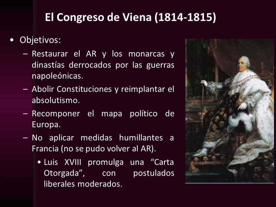 El Congreso de Viena (1814-1815) Objetivos: –Restaurar el AR y los monarcas y dinastías derrocados por las guerras napoleónicas. –Abolir Constitucione