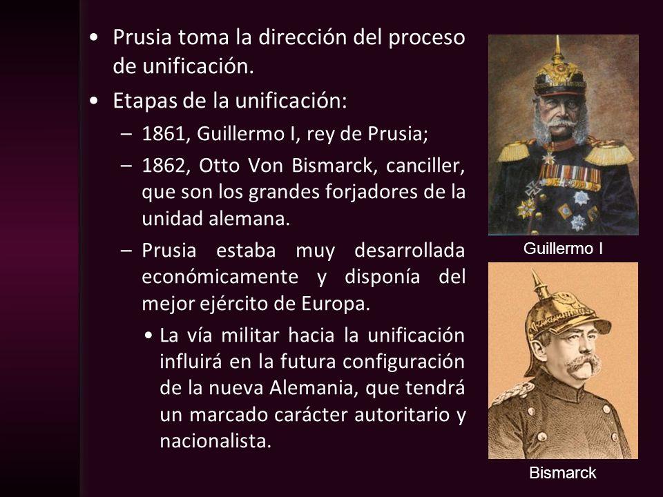 Prusia toma la dirección del proceso de unificación. Etapas de la unificación: –1861, Guillermo I, rey de Prusia; –1862, Otto Von Bismarck, canciller,