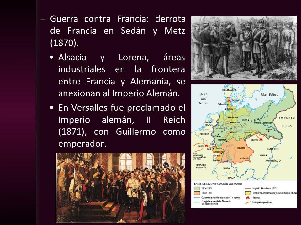 –Guerra contra Francia: derrota de Francia en Sedán y Metz (1870). Alsacia y Lorena, áreas industriales en la frontera entre Francia y Alemania, se an