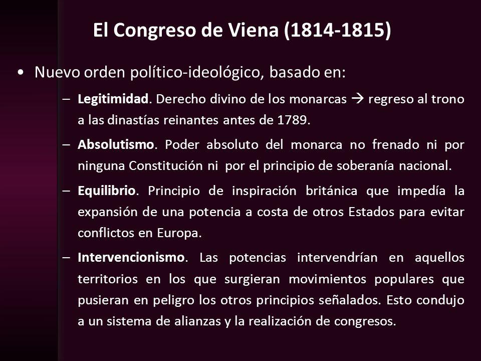 El Congreso de Viena (1814-1815) Nuevo orden político-ideológico, basado en: –Legitimidad. Derecho divino de los monarcas regreso al trono a las dinas