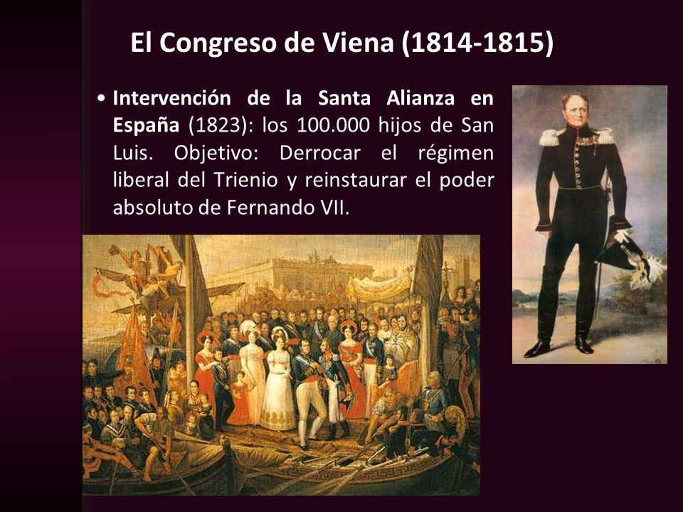 El Congreso de Viena (1814-1815) Intervención de la Santa Alianza en España (1823): los 100.000 hijos de San Luis. Objetivo: Derrocar el régimen liber