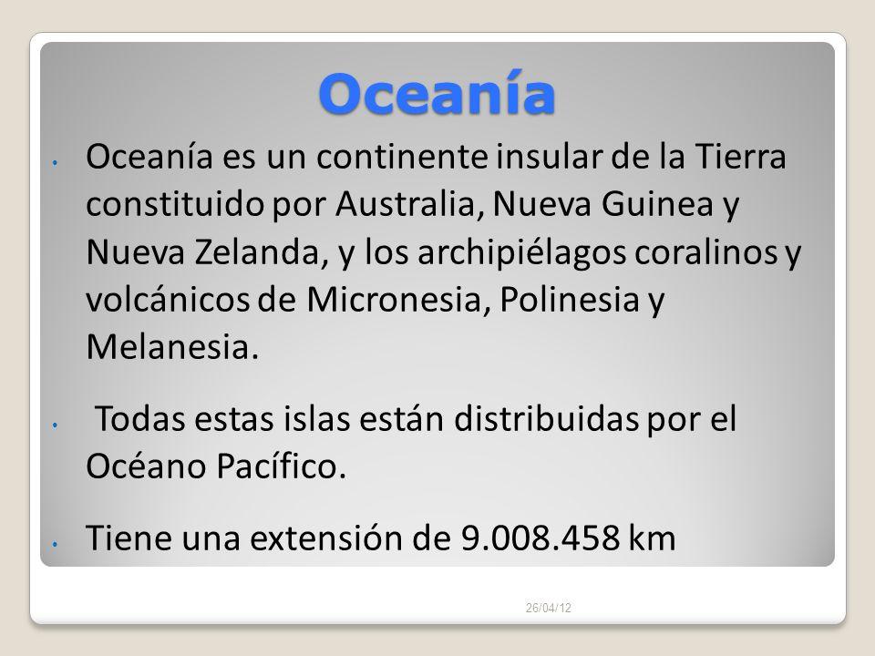 Oceanía 26/04/12 Oceanía es un continente insular de la Tierra constituido por Australia, Nueva Guinea y Nueva Zelanda, y los archipiélagos coralinos