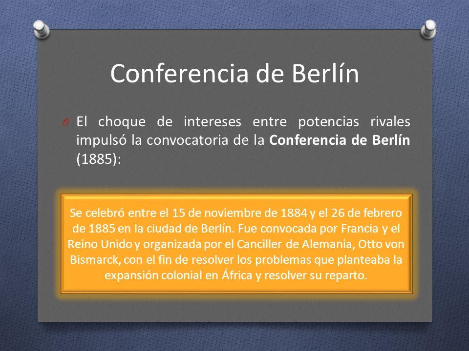 Conferencia de Berlín O El choque de intereses entre potencias rivales impulsó la convocatoria de la Conferencia de Berlín (1885): Se celebró entre el