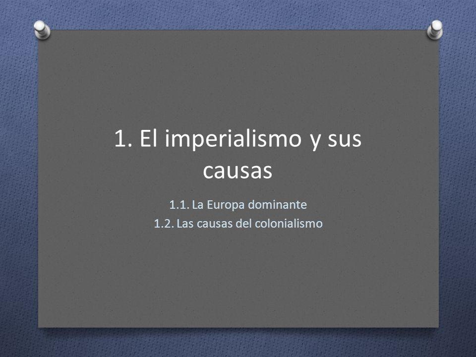1. El imperialismo y sus causas 1.1. La Europa dominante 1.2. Las causas del colonialismo