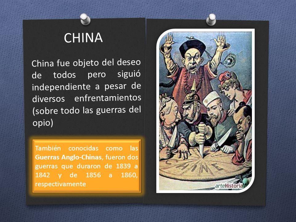 CHINA China fue objeto del deseo de todos pero siguió independiente a pesar de diversos enfrentamientos (sobre todo las guerras del opio) También cono