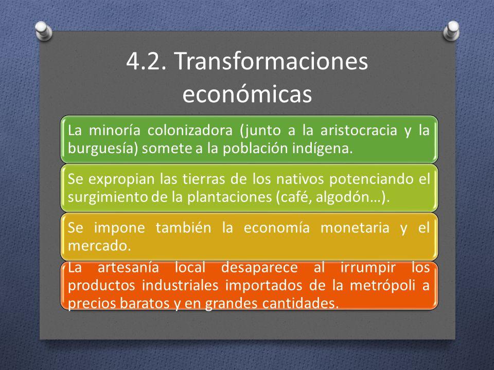 4.2. Transformaciones económicas La minoría colonizadora (junto a la aristocracia y la burguesía) somete a la población indígena. Se expropian las tie