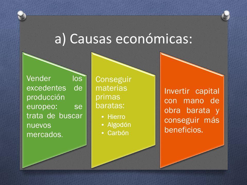 a) Causas económicas: Vender los excedentes de producción europeo: se trata de buscar nuevos mercados. Conseguir materias primas baratas: Hierro Algod