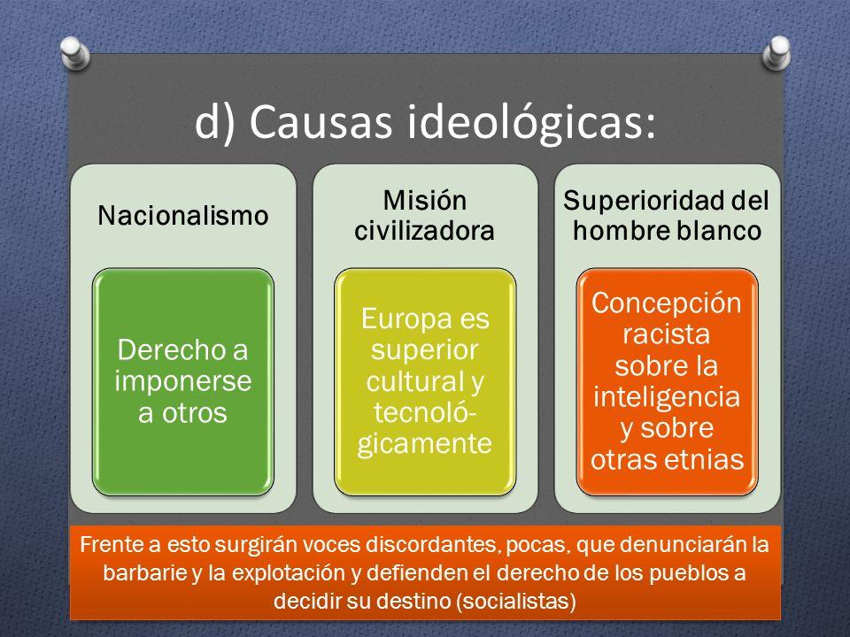 d) Causas ideológicas: Nacionalismo Derecho a imponerse a otros Misión civilizadora Europa es superior cultural y tecnoló- gicamente Superioridad del