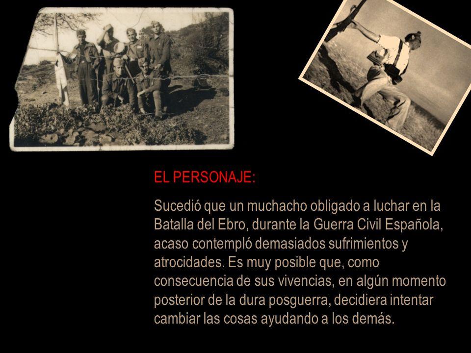 EL PERSONAJE: Sucedió que un muchacho obligado a luchar en la Batalla del Ebro, durante la Guerra Civil Española, acaso contempló demasiados sufrimientos y atrocidades.
