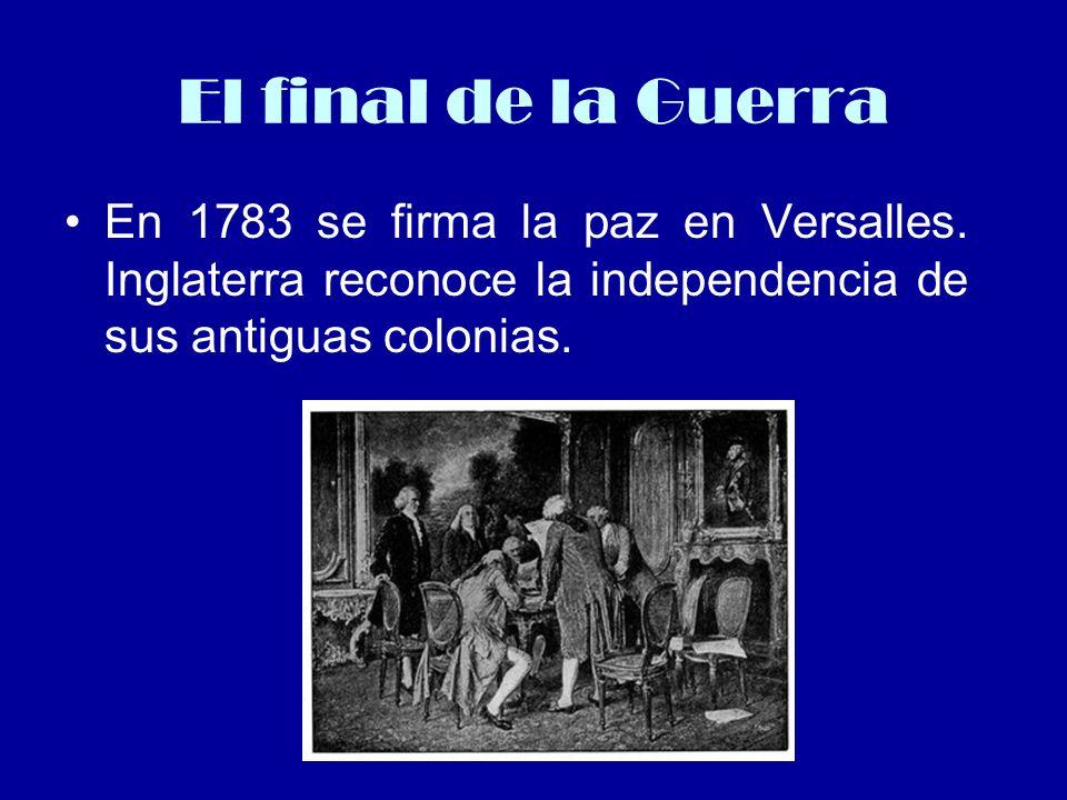 El final de la Guerra En 1783 se firma la paz en Versalles. Inglaterra reconoce la independencia de sus antiguas colonias.