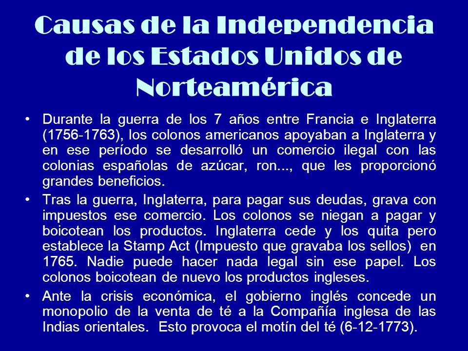 Causas de la Independencia de los Estados Unidos de Norteamérica Durante la guerra de los 7 años entre Francia e Inglaterra (1756-1763), los colonos a