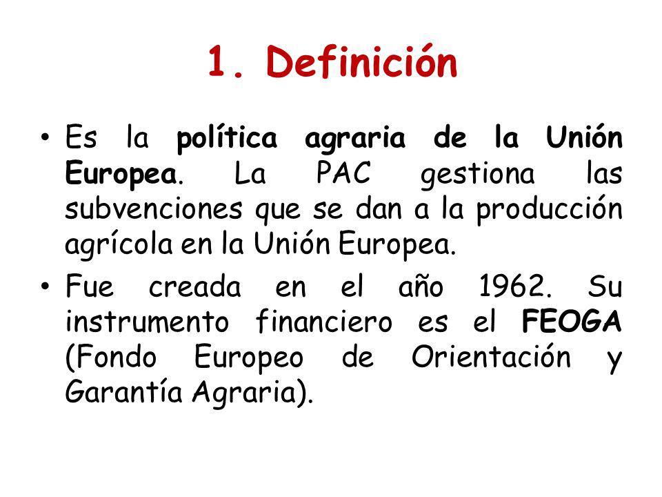 1. Definición Es la política agraria de la Unión Europea. La PAC gestiona las subvenciones que se dan a la producción agrícola en la Unión Europea. Fu