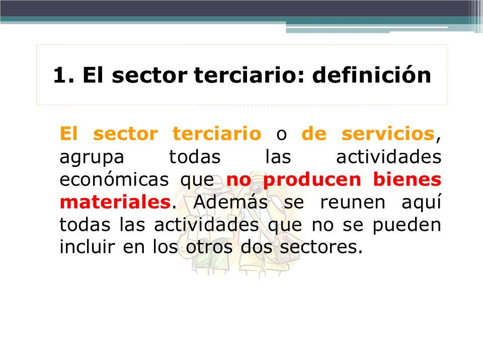 1. El sector terciario: definición El sector terciario o de servicios, agrupa todas las actividades económicas que no producen bienes materiales. Adem