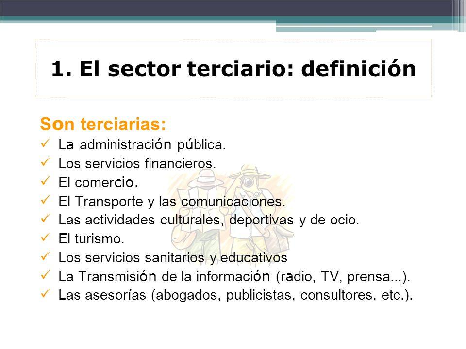 1. El sector terciario: definición S o n terciarias: L a administraci ón p ú blica. Los servicios financieros. El comer cio. El Transporte y las comun