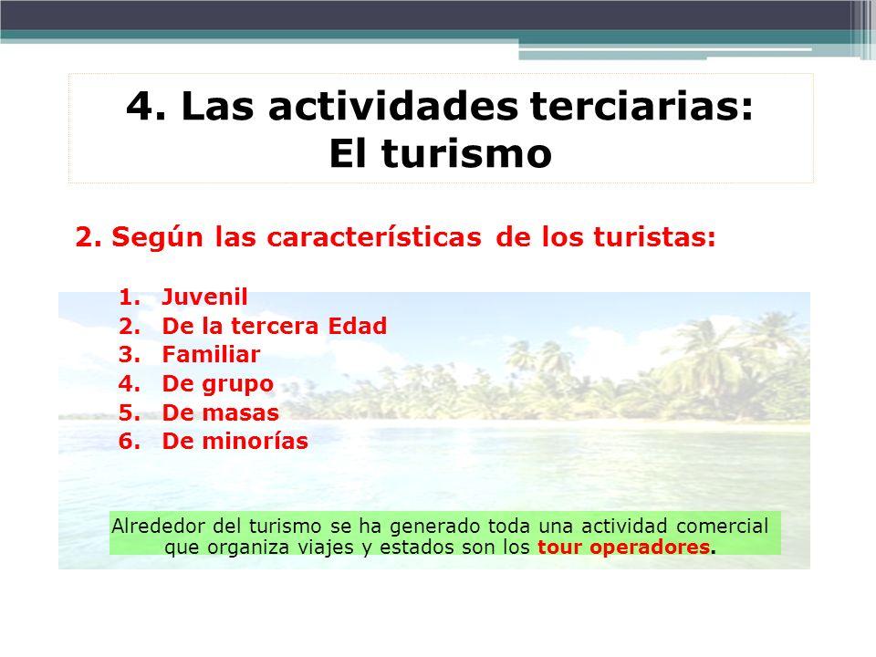 4. Las actividades terciarias: El turismo 2. Según las características de los turistas: 1.Juvenil 2.De la tercera Edad 3.Familiar 4.De grupo 5.De masa