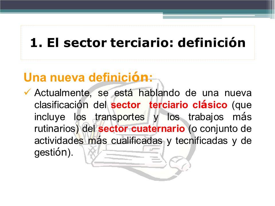 1. El sector terciario: definición Una nueva definici ón : Actualmente, se está hablando de una nueva clasificaci ón del sector terciario cl á sico (q