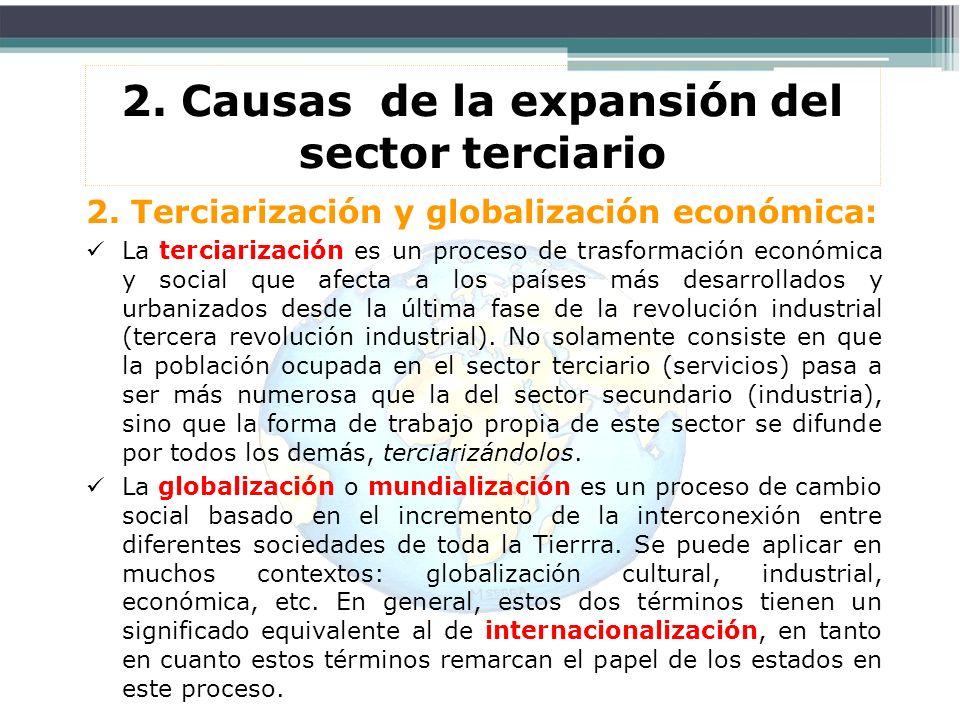2. Causas de la expansión del sector terciario 2. Terciarización y globalización económica: La terciarización es un proceso de trasformación económica