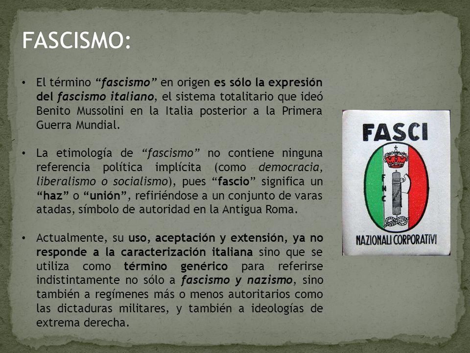 El término fascismo en origen es sólo la expresión del fascismo italiano, el sistema totalitario que ideó Benito Mussolini en la Italia posterior a la