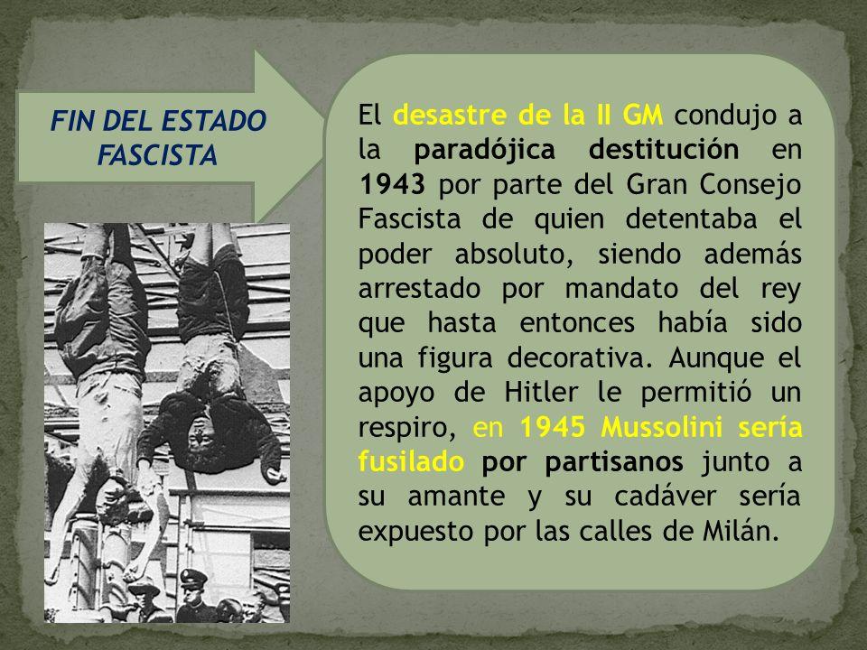 FIN DEL ESTADO FASCISTA El desastre de la II GM condujo a la paradójica destitución en 1943 por parte del Gran Consejo Fascista de quien detentaba el
