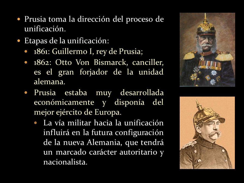 Prusia toma la dirección del proceso de unificación. Etapas de la unificación: 1861: Guillermo I, rey de Prusia; 1862: Otto Von Bismarck, canciller, e