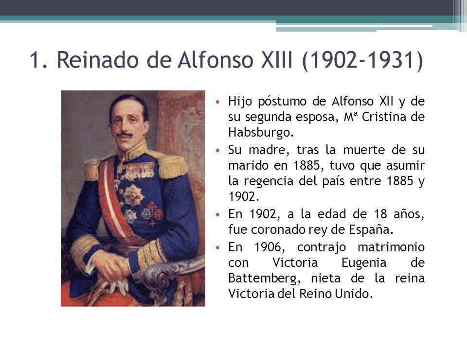 1. Reinado de Alfonso XIII (1902-1931) Hijo póstumo de Alfonso XII y de su segunda esposa, Mª Cristina de Habsburgo. Su madre, tras la muerte de su ma