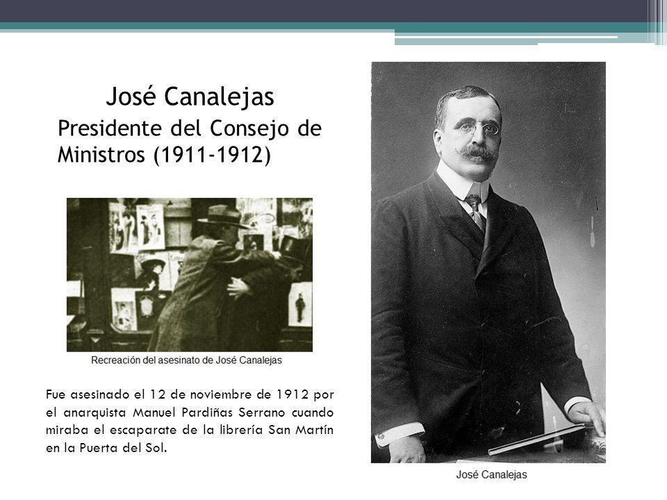 José Canalejas Presidente del Consejo de Ministros (1911-1912) Fue asesinado el 12 de noviembre de 1912 por el anarquista Manuel Pardiñas Serrano cuan