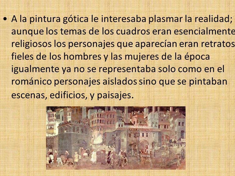 A la pintura gótica le interesaba plasmar la realidad; aunque los temas de los cuadros eran esencialmente religiosos los personajes que aparecían eran