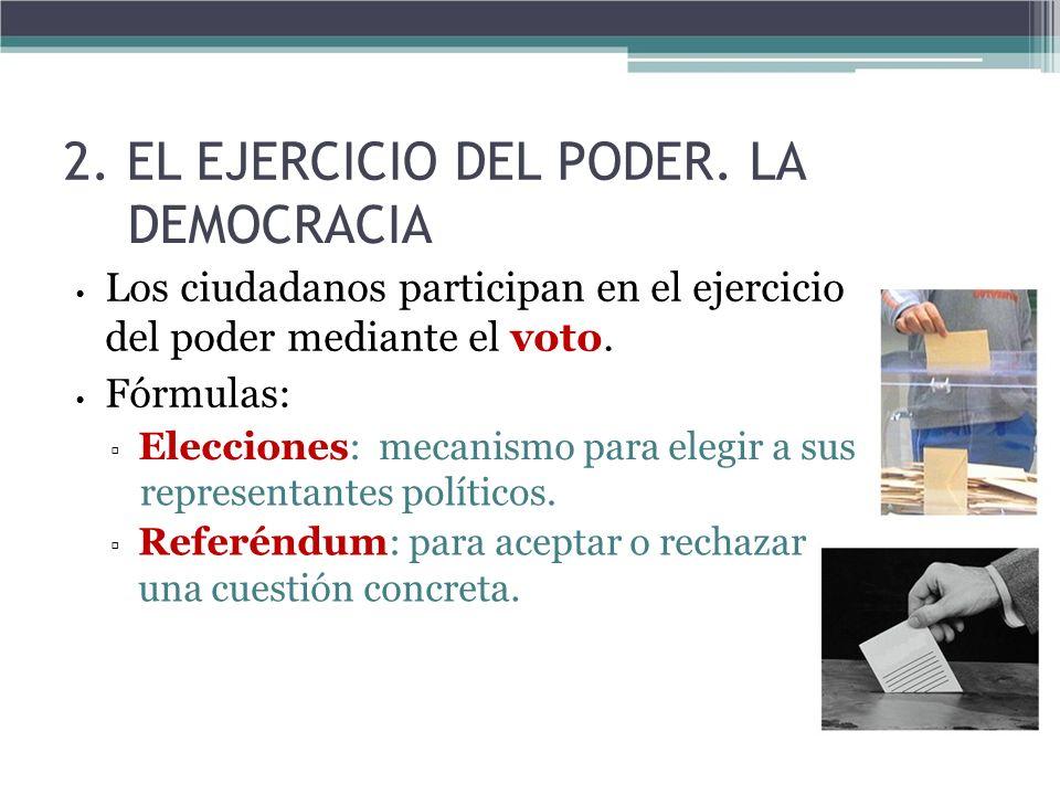 2. EL EJERCICIO DEL PODER. LA DEMOCRACIA Los ciudadanos participan en el ejercicio del poder mediante el voto. Fórmulas: Elecciones: mecanismo para el