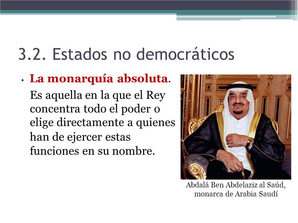 3.2. Estados no democráticos La monarquía absoluta. Es aquella en la que el Rey concentra todo el poder o elige directamente a quienes han de ejercer